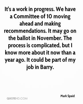 Mark Spaid  - It's a work in progress. We have a Committee of 10 moving ahead and making recommendations. It may go on the ballot in November. The process is complicated, but I know more about it now than a year ago. It could be part of my job in Barry.
