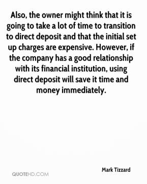 Mark Tizzard  - Also, the owner might think that it is going to take a lot of time to transition to direct deposit and that the initial set up charges are expensive. However, if the company has a good relationship with its financial institution, using direct deposit will save it time and money immediately.