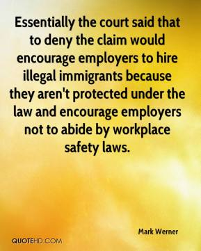 Mark Werner  - Essentially the court said that to deny the claim would encourage employers to hire illegal immigrants because they aren't protected under the law and encourage employers not to abide by workplace safety laws.