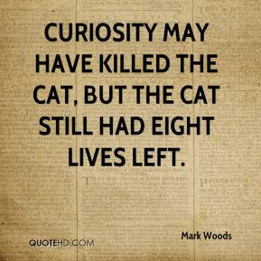 Mark Woods  - Curiosity may have killed the cat, but the cat still had eight lives left.