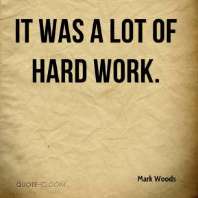 Mark Woods  - It was a lot of hard work.