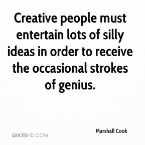 Marshall Cook  - Creative people must entertain lots of silly ideas in order to receive the occasional strokes of genius.
