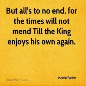Martin Parker  - But all's to no end, for the times will not mend Till the King enjoys his own again.