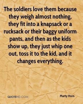 Marty Horn  - The soldiers love them because they weigh almost nothing, they fit into a knapsack or a rucksack or their baggy uniform pants, and then as the kids show up, they just whip one out, toss it to the kid, and it changes everything.