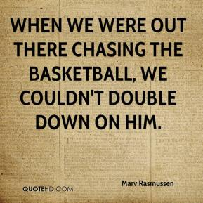 Marv Rasmussen  - When we were out there chasing the basketball, we couldn't double down on him.