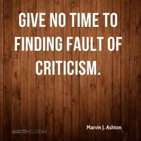 Marvin J. Ashton - Give no time to finding fault of criticism.