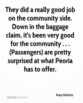 Mary DeVries  - They did a really good job on the community side. Down in the baggage claim, it's been very good for the community . . . (Passengers) are pretty surprised at what Peoria has to offer.