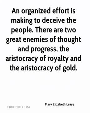 Mary Elizabeth Lease - An organized effort is making to deceive the people. There are two great enemies of thought and progress, the aristocracy of royalty and the aristocracy of gold.