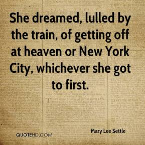 Mary Lee Settle  - She dreamed, lulled by the train, of getting off at heaven or New York City, whichever she got to first.