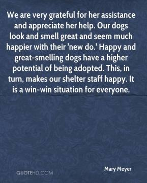 Mary Meyer  - We are very grateful for her assistance and appreciate her help. Our dogs look and smell great and seem much happier with their 'new do.' Happy and great-smelling dogs have a higher potential of being adopted. This, in turn, makes our shelter staff happy. It is a win-win situation for everyone.