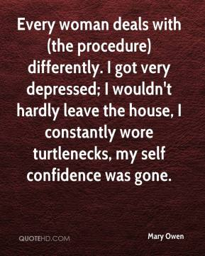 Mary Owen  - Every woman deals with (the procedure) differently. I got very depressed; I wouldn't hardly leave the house, I constantly wore turtlenecks, my self confidence was gone.