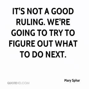 Mary Sphar  - It's not a good ruling. We're going to try to figure out what to do next.