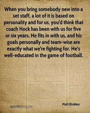 Matt Blokker  - When you bring somebody new into a set staff, a lot of it is based on personality and for us, you'd think that coach Hock has been with us for five or six years. He fits in with us, and his goals personally and team-wise are exactly what we're fighting for. He's well-educated in the game of football.