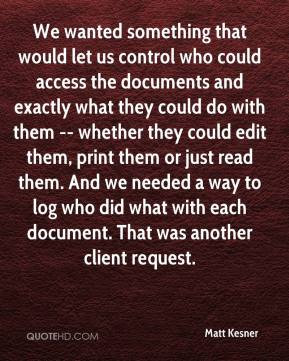 Matt Kesner  - We wanted something that would let us control who could access the documents and exactly what they could do with them -- whether they could edit them, print them or just read them. And we needed a way to log who did what with each document. That was another client request.