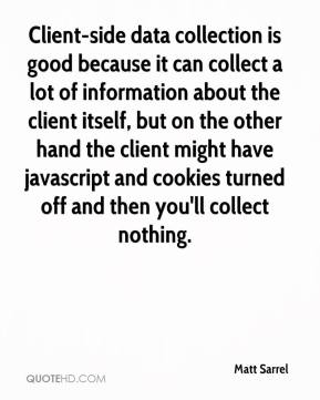 Matt Sarrel  - Client-side data collection is good because it can collect a lot of information about the client itself, but on the other hand the client might have javascript and cookies turned off and then you'll collect nothing.