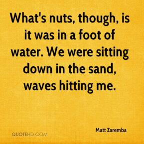 Matt Zaremba  - What's nuts, though, is it was in a foot of water. We were sitting down in the sand, waves hitting me.