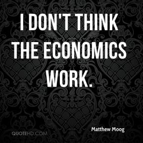 Matthew Moog  - I don't think the economics work.
