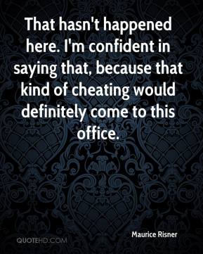 Maurice Risner  - That hasn't happened here. I'm confident in saying that, because that kind of cheating would definitely come to this office.