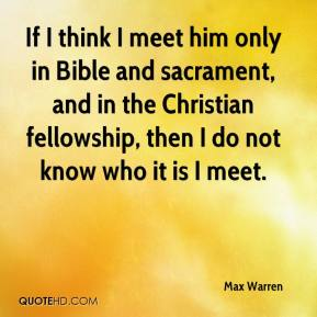 Max Warren  - If I think I meet him only in Bible and sacrament, and in the Christian fellowship, then I do not know who it is I meet.