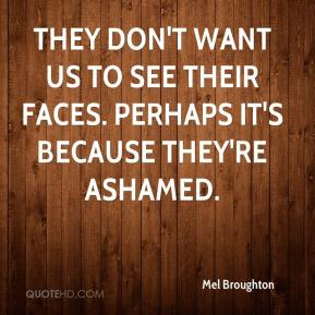 Mel Broughton  - They don't want us to see their faces. Perhaps it's because they're ashamed.
