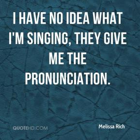 Melissa Rich  - I have no idea what I'm singing, they give me the pronunciation.