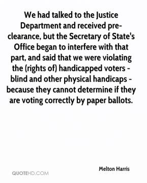 Melton Harris  - We had talked to the Justice Department and received pre-clearance, but the Secretary of State's Office began to interfere with that part, and said that we were violating the (rights of) handicapped voters - blind and other physical handicaps - because they cannot determine if they are voting correctly by paper ballots.
