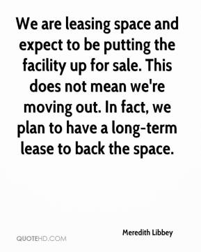 Meredith Libbey  - We are leasing space and expect to be putting the facility up for sale. This does not mean we're moving out. In fact, we plan to have a long-term lease to back the space.