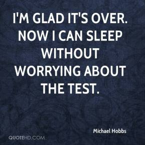 Michael Hobbs  - I'm glad it's over. Now I can sleep without worrying about the test.