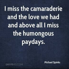 Michael Spinks  - I miss the camaraderie and the love we had and above all I miss the humongous paydays.