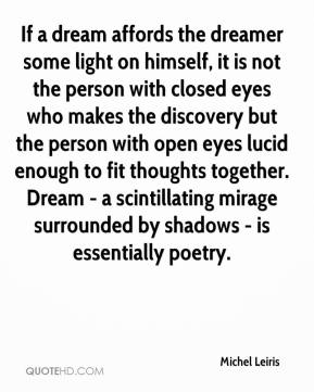 Michel Leiris  - If a dream affords the dreamer some light on himself, it is not the person with closed eyes who makes the discovery but the person with open eyes lucid enough to fit thoughts together. Dream - a scintillating mirage surrounded by shadows - is essentially poetry.