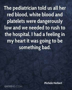 Michele Herbert  - The pediatrician told us all her red blood, white blood and platelets were dangerously low and we needed to rush to the hospital. I had a feeling in my heart it was going to be something bad.