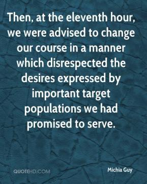 Michia Guy  - Then, at the eleventh hour, we were advised to change our course in a manner which disrespected the desires expressed by important target populations we had promised to serve.