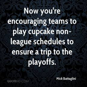 Mick Battaglini  - Now you're encouraging teams to play cupcake non-league schedules to ensure a trip to the playoffs.