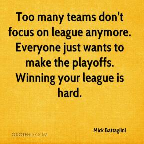 Mick Battaglini  - Too many teams don't focus on league anymore. Everyone just wants to make the playoffs. Winning your league is hard.