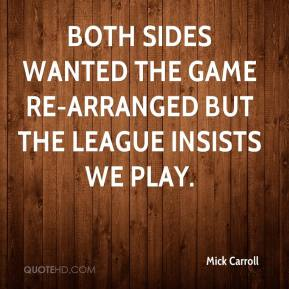 Mick Carroll  - Both sides wanted the game re-arranged but the league insists we play.