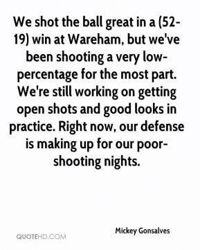 Mickey Gonsalves  - We shot the ball great in a (52-19) win at Wareham, but we've been shooting a very low-percentage for the most part. We're still working on getting open shots and good looks in practice. Right now, our defense is making up for our poor-shooting nights.