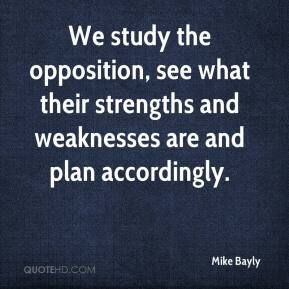 Mike Bayly  - We study the opposition, see what their strengths and weaknesses are and plan accordingly.