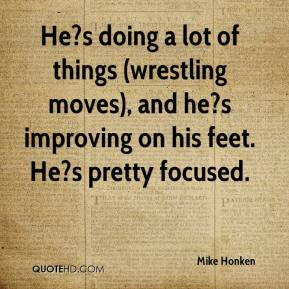 Mike Honken  - He?s doing a lot of things (wrestling moves), and he?s improving on his feet. He?s pretty focused.