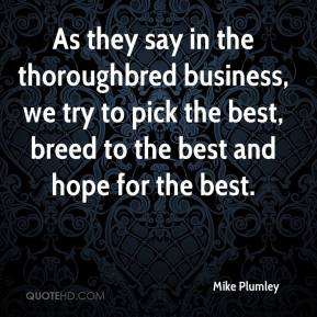 Mike Plumley  - As they say in the thoroughbred business, we try to pick the best, breed to the best and hope for the best.
