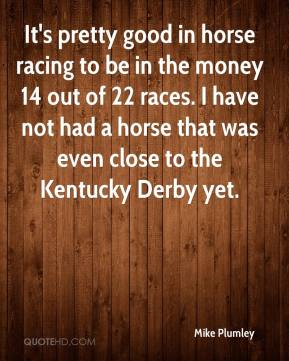 Mike Plumley  - It's pretty good in horse racing to be in the money 14 out of 22 races. I have not had a horse that was even close to the Kentucky Derby yet.