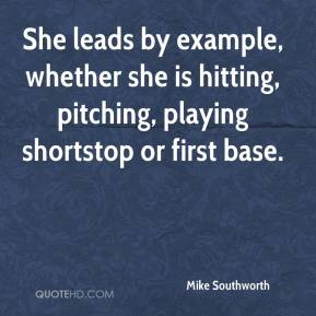 Mike Southworth  - She leads by example, whether she is hitting, pitching, playing shortstop or first base.