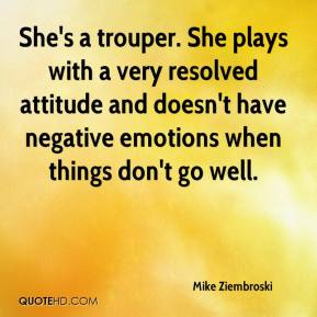 Mike Ziembroski  - She's a trouper. She plays with a very resolved attitude and doesn't have negative emotions when things don't go well.