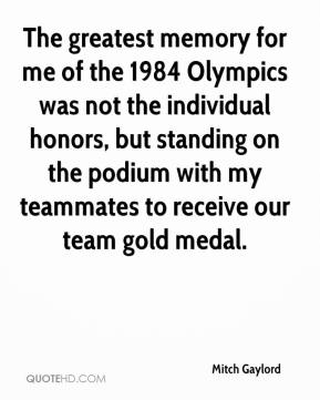 Mitch Gaylord - The greatest memory for me of the 1984 Olympics was not the individual honors, but standing on the podium with my teammates to receive our team gold medal.