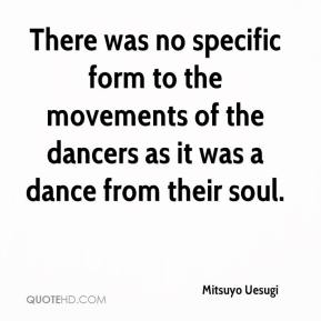 Mitsuyo Uesugi  - There was no specific form to the movements of the dancers as it was a dance from their soul.