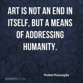 Art is not an end in itself, but a means of addressing humanity.