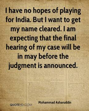 Mohammad Azharuddin  - I have no hopes of playing for India. But I want to get my name cleared. I am expecting that the final hearing of my case will be in may before the judgment is announced.