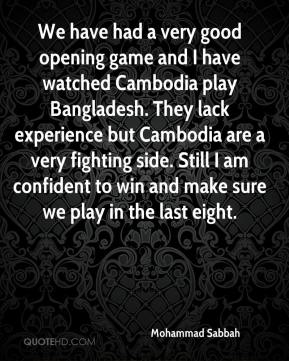 Mohammad Sabbah  - We have had a very good opening game and I have watched Cambodia play Bangladesh. They lack experience but Cambodia are a very fighting side. Still I am confident to win and make sure we play in the last eight.