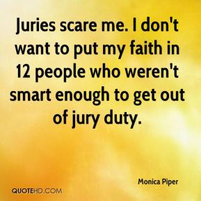 Juries scare me. I don't want to put my faith in 12 people who weren't smart enough to get out of jury duty.