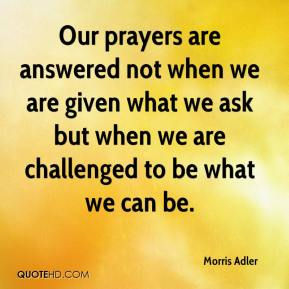 Morris Adler  - Our prayers are answered not when we are given what we ask but when we are challenged to be what we can be.