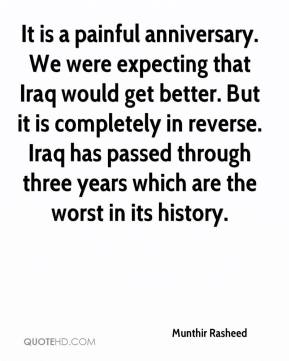 Munthir Rasheed  - It is a painful anniversary. We were expecting that Iraq would get better. But it is completely in reverse. Iraq has passed through three years which are the worst in its history.
